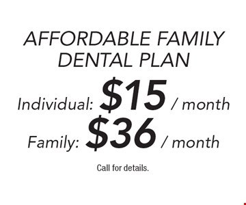 Affordable Family Dental Plan Individual: $15/month, Family Plan $36/month. Call for details.