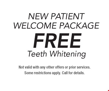 New patient welcome package. Free Teeth Whitening. Not valid with any other offers or prior services. Some restrictions apply. Call for details.