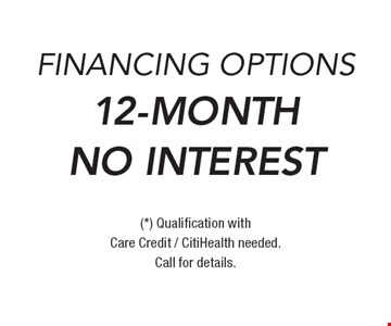 12-Month No Interest Financing Options. (*) Qualification with Care Credit / CitiHealth needed. Call for details.