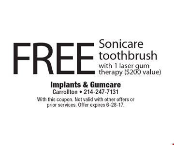 FREE Sonicare toothbrush with 1 laser gum therapy ($200 value). With this coupon. Not valid with other offers or prior services. Offer expires 6-28-17.