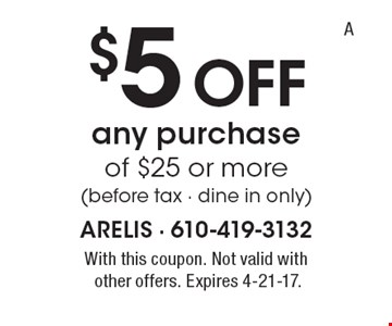 $5 Off any purchase of $25 or more (before tax - dine in only). With this coupon. Not valid withother offers. Expires 4-21-17.