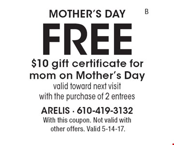 Mother's Day FREE $10 gift certificate for mom on Mother's Day valid toward next visit with the purchase of 2 entrees. With this coupon. Not valid withother offers. Valid 5-14-17.