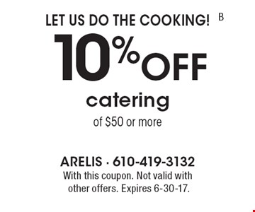 Let Us Do The Cooking! 10%Off catering of $50 or more. With this coupon. Not valid withother offers. Expires 6-30-17.