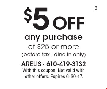 $5 Off any purchase of $25 or more (before tax - dine in only). With this coupon. Not valid withother offers. Expires 6-30-17.