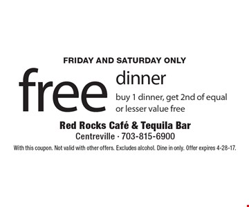 Free dinner. Buy 1 dinner, get 2nd of equal or lesser value free. Friday and Saturday only. With this coupon. Not valid with other offers. Excludes alcohol. Dine in only. Offer expires 4-28-17.