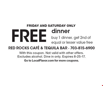 Friday and Saturday only. FREE dinner. Buy 1 dinner, get 2nd of equal or lesser value free. With this coupon. Not valid with other offers. Excludes alcohol. Dine in only. Expires 8-25-17. Go to LocalFlavor.com for more coupons.