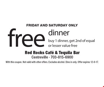 Friday and Saturday only free dinner buy 1 dinner, get 2nd of equal or lesser value free. With this coupon. Not valid with other offers. Excludes alcohol. Dine in only. Offer expires 12-8-17.
