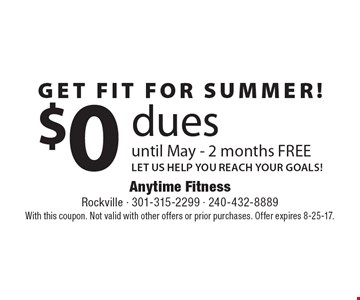 Get fit for summer! $0 dues until May - 2 months FREE LET US HELP YOU REACH YOUR GOALS! With this coupon. Not valid with other offers or prior purchases. Offer expires 8-25-17.