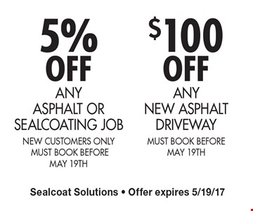5% OFF ANY ASPHALT OR SEALCOATING JOB new customers only  MUST BOOK BEFORE MAY 19th. $100 OFFANY NEW ASPHALT DRIVEWAY MUST BOOK BEFORE MAY 19th. Sealcoat Solutions - Offer expires 5/19/17