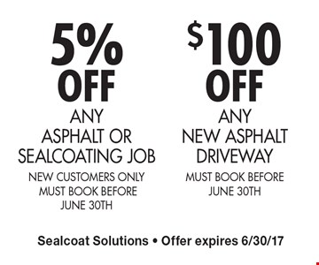 5% OFF Any Asphalt Or Sealcoating Job. New Customers Only. Must Book Before June 30Th. $100 OFF Any New Asphalt Driveway. Must Book Before June 30Th. Sealcoat Solutions. Offer expires 6/30/17.