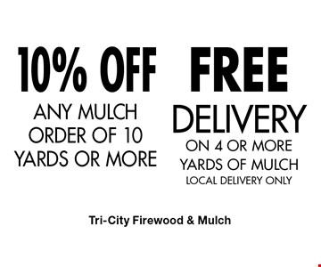 FREE DELIVERY ON 4 OR MORE YARDS OF MULCH (LOCAL DELIVERY ONLY) & 10% OFF ANY MULCH ORDER OF 10 YARDS OR MORE. . Tri-City Firewood & Mulch