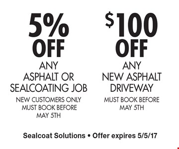 5% OFF ANY ASPHALT OR SEALCOATING JOB (New customers only, MUST BOOK BEFORE MAY 5th) OR $100 OFF ANY NEW ASPHALT DRIVEWAY (MUST BOOK BEFORE MAY 5th). Sealcoat Solutions. Offer expires 5/5/17