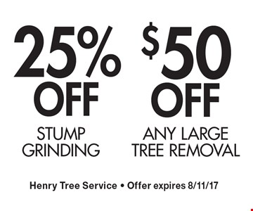 $50 OFF ANY LARGE TREE REMOVAL OR 25% OFF Stump grinding. Henry Tree Service - Offer expires 8/11/17.
