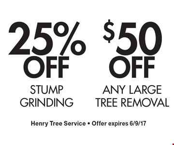 $50 OFF ANY LARGE TREE REMOVAL. 25% OFF Stump grinding. Henry Tree Service - Offer expires 6/9/17.