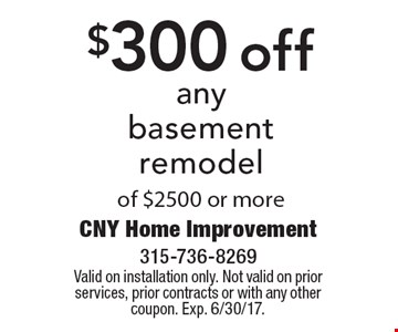 $300 off any basement remodel of $2500 or more. Valid on installation only. Not valid on prior services, prior contracts or with any other coupon. Exp. 6/30/17.