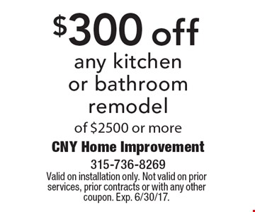 $300 off any kitchen or bathroom remodel of $2500 or more. Valid on installation only. Not valid on prior services, prior contracts or with any other coupon. Exp. 6/30/17.