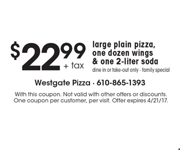$22.99 large plain pizza, one dozen wings & one 2-liter soda. Dine in or take-out only - family special. With this coupon. Not valid with other offers or discounts. One coupon per customer, per visit. Offer expires 4/21/17.