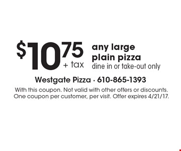 $10.75 any large plain pizza. Dine in or take-out only. With this coupon. Not valid with other offers or discounts. One coupon per customer, per visit. Offer expires 4/21/17.