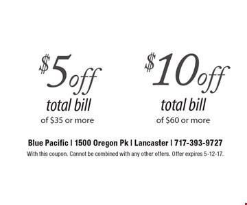 $5 off total bill of $35 or more OR $10 off total bill of $60 or more. With this coupon. Cannot be combined with any other offers. Offer expires 5-12-17.