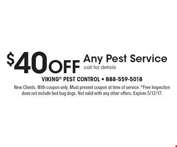 $40 Off Any Pest Service. Call for details. New Clients. With coupon only. Must present coupon at time of service. *Free Inspection does not include bed bug dogs. Not valid with any other offers. Expires 5/12/17.