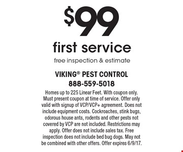 $99 first servicefree inspection & estimate. Homes up to 225 Linear Feet. With coupon only. Must present coupon at time of service. Offer only valid with signup of VCP/VCP+ agreement. Does not include equipment costs. Cockroaches, stink bugs, odorous house ants, rodents and other pests not covered by VCP are not included. Restrictions may apply. Offer does not include sales tax. Free inspection does not include bed bug dogs. May not be combined with other offers. Offer expires 6/9/17.