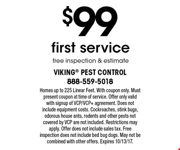 $99 first service. Free inspection & estimate. Homes up to 225 Linear Feet. With coupon only. Must present coupon at time of service. Offer only valid with signup of VCP/VCP+ agreement. Does not include equipment costs. Cockroaches, stink bugs, odorous house ants, rodents and other pests not covered by VCP are not included. Restrictions may apply. Offer does not include sales tax. Free inspection does not include bed bug dogs. May not be combined with other offers. Expires 10/13/17.