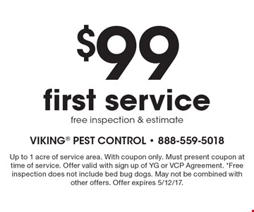 $99 first service. Free inspection & estimate. Up to 1 acre of service area. With coupon only. Must present coupon at time of service. Offer valid with sign up of YG or VCP Agreement. *Free inspection does not include bed bug dogs. May not be combined with other offers. Offer expires 5/12/17.