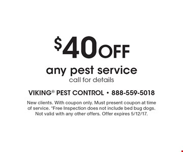 $40 Off any pest service. Call for details. New clients. With coupon only. Must present coupon at time of service. *Free Inspection does not include bed bug dogs. Not valid with any other offers. Offer expires 5/12/17.
