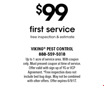 $99 first service free inspection & estimate. Up to 1 acre of service area. With coupon only. Must present coupon at time of service. Offer valid with sign up of YG or VCP Agreement. *Free inspection does not include bed bug dogs. May not be combined with other offers. Offer expires 6/9/17.
