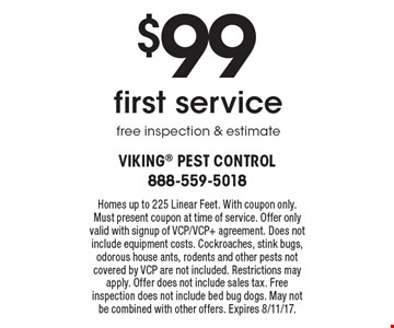$99 first service free inspection & estimate. Homes up to 225 Linear Feet. With coupon only. Must present coupon at time of service. Offer only valid with signup of VCP/VCP+ agreement. Does not include equipment costs. Cockroaches, stink bugs, odorous house ants, rodents and other pests not covered by VCP are not included. Restrictions may apply. Offer does not include sales tax. Free inspection does not include bed bug dogs. May not be combined with other offers. Expires 8/11/17.