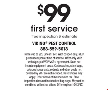 $99 first service, free inspection & estimate. Homes up to 225 Linear Feet. With coupon only. Must present coupon at time of service. Offer only valid with signup of VCP/VCP+ agreement. Does not include equipment costs. Cockroaches, stink bugs, odorous house ants, rodents and other pests not covered by VCP are not included. Restrictions may apply. Offer does not include sales tax. Free inspection does not include bed bug dogs. May not be combined with other offers. Offer expires 10/13/17.