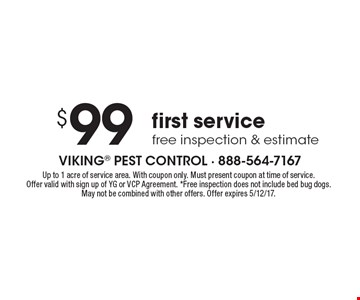 $99 first service free inspection & estimate. Up to 1 acre of service area. With coupon only. Must present coupon at time of service. Offer valid with sign up of YG or VCP Agreement. *Free inspection does not include bed bug dogs. May not be combined with other offers. Offer expires 5/12/17.