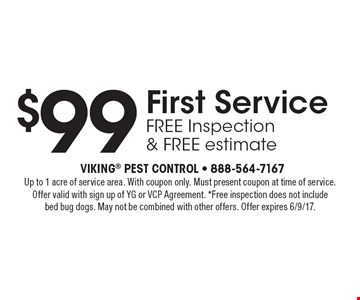 $99 First Service, free Inspection & FREE estimate. Up to 1 acre of service area. With coupon only. Must present coupon at time of service. Offer valid with sign up of YG or VCP Agreement. *Free inspection does not include bed bug dogs. May not be combined with other offers. Offer expires 6/9/17.