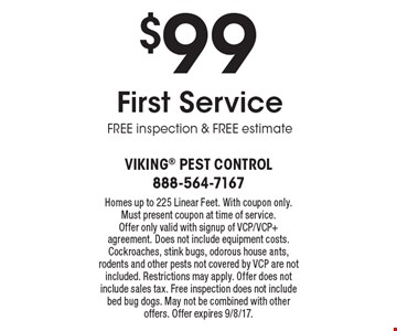 $99 First Service free inspection & free estimate. Homes up to 225 Linear Feet. With coupon only. Must present coupon at time of service. Offer only valid with signup of VCP/VCP+ agreement. Does not include equipment costs. Cockroaches, stink bugs, odorous house ants, rodents and other pests not covered by VCP are not included. Restrictions may apply. Offer does not include sales tax. Free inspection does not include bed bug dogs. May not be combined with other offers. Offer expires 9/8/17.