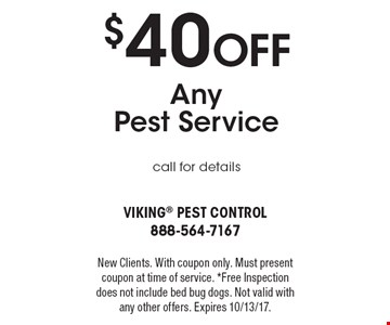 $40 Off Any   Pest Service call for details. New Clients. With coupon only. Must present coupon at time of service. *Free Inspection does not include bed bug dogs. Not valid with any other offers. Expires 10/13/17.