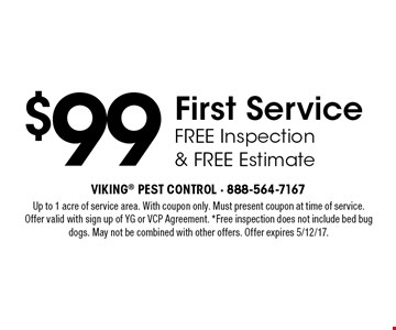 $99 First Service with FREE Inspection & FREE Estimate. Up to 1 acre of service area. With coupon only. Must present coupon at time of service. Offer valid with sign up of YG or VCP Agreement. *Free inspection does not include bed bug dogs. May not be combined with other offers. Offer expires 5/12/17.