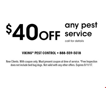 $40 Off any pest service. Call for details. New Clients. With coupon only. Must present coupon at time of service. *Free Inspection does not include bed bug dogs. Not valid with any other offers. Expires 8/11/17.