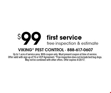 $99 first service. Free inspection & estimate. Up to 1 acre of service area. With coupon only. Must present coupon at time of service. Offer valid with sign up of YG or VCP Agreement. *Free inspection does not include bed bug dogs. May not be combined with other offers. Offer expires 4/28/17.