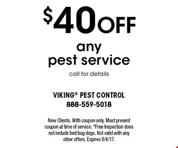 $40 off any pest service. Call for details. New Clients. With coupon only. Must present coupon at time of service. *Free Inspection does not include bed bug dogs. Not valid with any other offers. Expires 8/4/17.