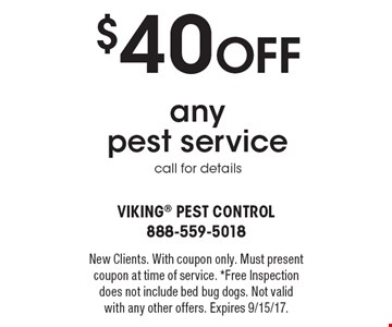 $40 Off any pest service. Call for details. New Clients. With coupon only. Must present coupon at time of service. *Free Inspection does not include bed bug dogs. Not valid with any other offers. Expires 9/15/17.
