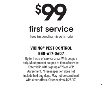 $99 first service free inspection & estimate. Up to 1 acre of service area. With coupon only. Must present coupon at time of service. Offer valid with sign up of YG or VCP Agreement. *Free inspection does not include bed bug dogs. May not be combined with other offers. Offer expires 4/28/17.