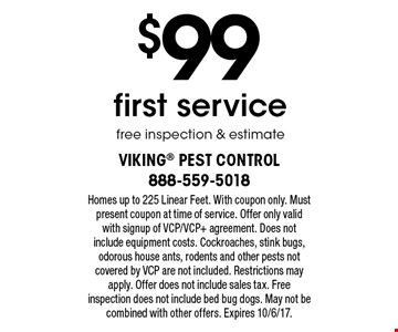 $99 first service. Free inspection & estimate. Homes up to 225 Linear Feet. With coupon only. Must present coupon at time of service. Offer only valid with signup of VCP/VCP+ agreement. Does not include equipment costs. Cockroaches, stink bugs, odorous house ants, rodents and other pests not covered by VCP are not included. Restrictions may apply. Offer does not include sales tax. Free inspection does not include bed bug dogs. May not be combined with other offers. Expires 10/6/17.