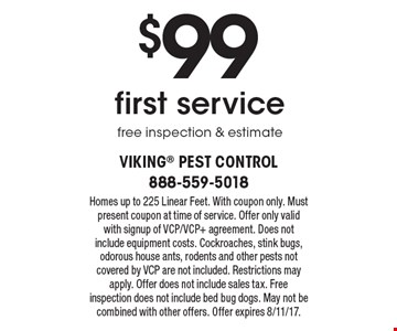 $99 first service, free inspection & estimate. Homes up to 225 Linear Feet. With coupon only. Must present coupon at time of service. Offer only valid with signup of VCP/VCP+ agreement. Does not include equipment costs. Cockroaches, stink bugs, odorous house ants, rodents and other pests not covered by VCP are not included. Restrictions may apply. Offer does not include sales tax. Free inspection does not include bed bug dogs. May not be combined with other offers. Offer expires 8/11/17.