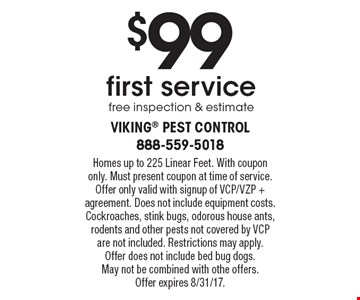 $99 first service. Free inspection & estimate. Homes up to 225 Linear Feet. With coupon only. Must present coupon at time of service. Offer only valid with signup of VCP/VZP + agreement. Does not include equipment costs. Cockroaches, stink bugs, odorous house ants, rodents and other pests not covered by VCP are not included. Restrictions may apply.Offer does not include bed bug dogs. May not be combined with othe offers. Offer expires 8/31/17.