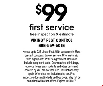 $99 first service. Free inspection & estimate. Homes up to 225 Linear Feet. With coupon only. Must present coupon at time of service. Offer only valid with signup of VCP/VCP+ agreement. Does not include equipment costs. Cockroaches, stink bugs, odorous house ants, rodents and other pests not covered by VCP are not included. Restrictions may apply. Offer does not include sales tax. Free inspection does not include bed bug dogs. May not be combined with other offers. Expires 10/31/17.