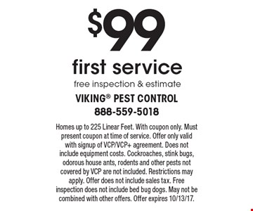$99 first servicefree inspection & estimate. Homes up to 225 Linear Feet. With coupon only. Must present coupon at time of service. Offer only valid with signup of VCP/VCP+ agreement. Does not include equipment costs. Cockroaches, stink bugs, odorous house ants, rodents and other pests not covered by VCP are not included. Restrictions may apply. Offer does not include sales tax. Free inspection does not include bed bug dogs. May not be combined with other offers. Offer expires 10/13/17.