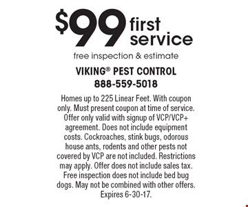 $99 first service. Free inspection & estimate. Homes up to 225 Linear Feet. With coupon only. Must present coupon at time of service. Offer only valid with signup of VCP/VCP+ agreement. Does not include equipment costs. Cockroaches, stink bugs, odorous house ants, rodents and other pests not covered by VCP are not included. Restrictions may apply. Offer does not include sales tax. Free inspection does not include bed bug dogs. May not be combined with other offers. Expires 6-30-17.