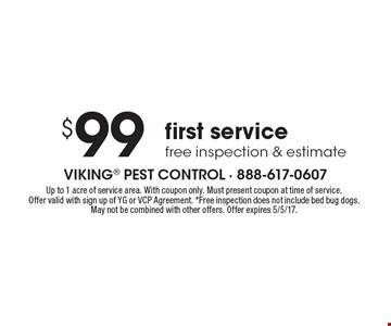 $99 first service free inspection & estimate. Up to 1 acre of service area. With coupon only. Must present coupon at time of service. Offer valid with sign up of YG or VCP Agreement. *Free inspection does not include bed bug dogs. May not be combined with other offers. Offer expires 5/5/17.