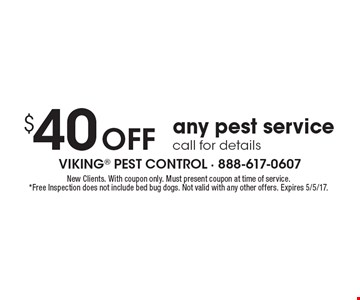 $40 off any pest service call for details. New Clients. With coupon only. Must present coupon at time of service. *Free Inspection does not include bed bug dogs. Not valid with any other offers. Expires 5/5/17.