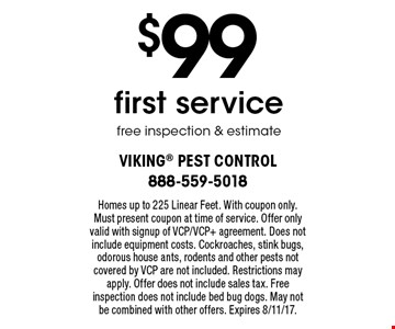 $99 first servicefree inspection & estimate. Homes up to 225 Linear Feet. With coupon only. Must present coupon at time of service. Offer only valid with signup of VCP/VCP+ agreement. Does not include equipment costs. Cockroaches, stink bugs, odorous house ants, rodents and other pests not covered by VCP are not included. Restrictions may apply. Offer does not include sales tax. Free inspection does not include bed bug dogs. May not be combined with other offers. Expires 8/11/17.